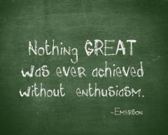 """Nothing GREAT was ever achieved without enthusiasm."" - Emerson"